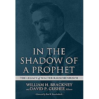 In the Shadow of a Prophet - The Legacy of Walter Rauschenbusch by Wil
