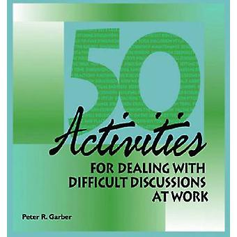 50 Activities for Dealing with Difficult Discussions at Work by Peter