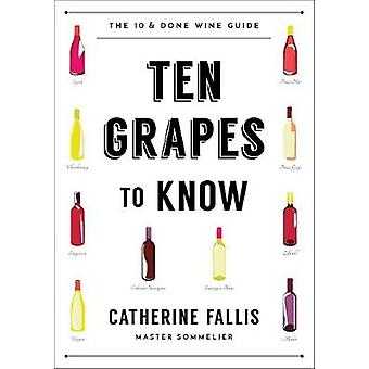 Ten Grapes to Know - The Ten and Done Wine Guide by Ten Grapes to Kno