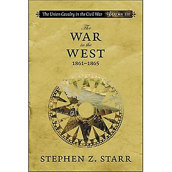 The Union Cavalry in the Civil War: The War in the West, 1861-1865