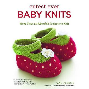 Cutest Ever Baby Knits - Over 20 Adorable Projects to Knit by Val Pier