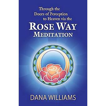 Through the Doors of Perception to Heaven Via the Rose Way Meditation Ascend the Sacred Chakra Stairwell Develop Psychic Abilities Spiritual Consci by Williams & Dana