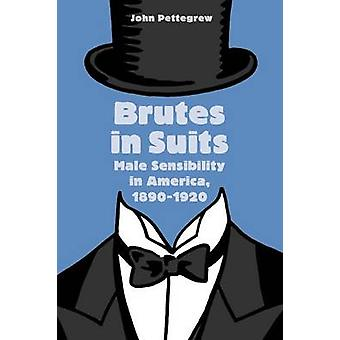 Brutes in Suits Male Sensibility in America 18901920 by Pettegrew & John