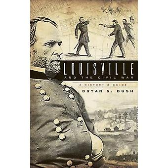 Louisville and the Civil War - A History & Guide by Bryan S Bush - 978