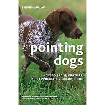Pointing Dogs How to Train Nurture and Appreciate Your Bird Dog by Mulak & Steven