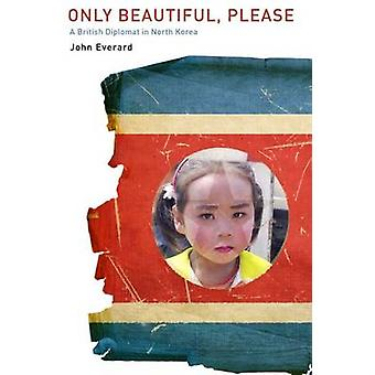 Only Beautiful - Please - A British Diplomat in North Korea by John Ev