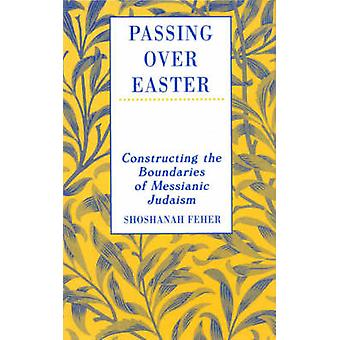Passing Over Easter Constructing the Boundaries of Messianic Judaism by Feher & Shoshanah