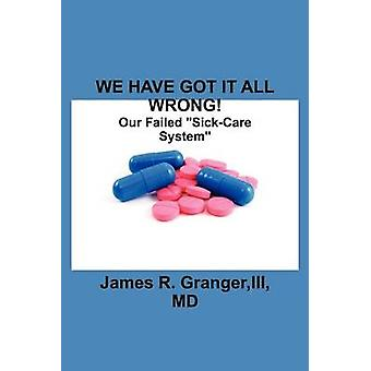 We Have Got It All Wrong Our Failed SickCare System by Granger & III MD James R.