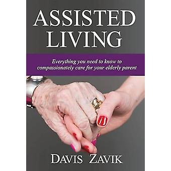 Assisted Living Everything you need to know to compassionately care for your elderly parent by Zavik & Davis