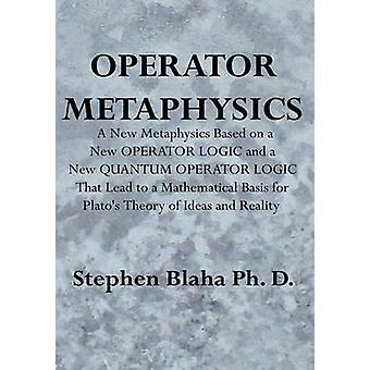 Operator Metaphysics A New Metaphysics Based on a New Operator Logic and a New Quantum Operator Logic That Lead to a Mathematical Basis for by Blaha & Stephen