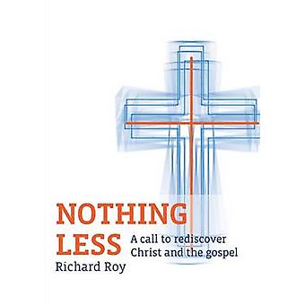 Nothing Less A Call to Rediscover Christ and the Gospel by Roy & Richard