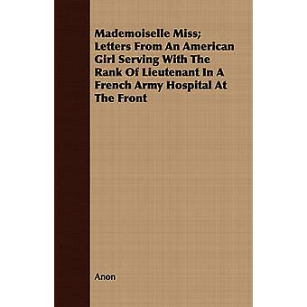 Mademoiselle Miss Letters From An American Girl Serving With The Rank Of Lieutenant In A French Army Hospital At The Front by Anon