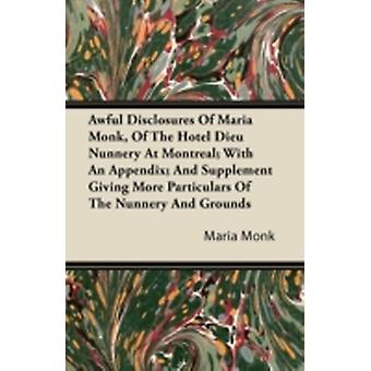 Awful Disclosures Of Maria Monk Of The Hotel Dieu Nunnery At Montreal With An Appendix And Supplement Giving More Particulars Of The Nunnery And Grounds by Monk & Maria