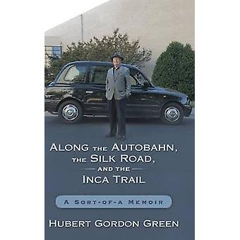 Along the Autobahn the Silk Road and the Inca Trail A Sortofa Memoir by Green & Hubert Gordon