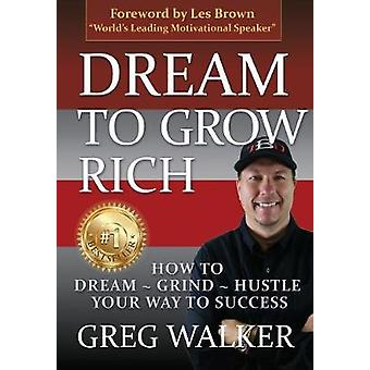 Dream To Grow Rich How to DreamGrindHustle your way to success by Walker & Greg J