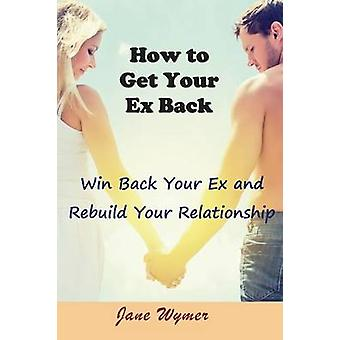 How to Get Your Ex Back Win Back Your Ex and Rebuild Your Relationship by Wymer & Jane