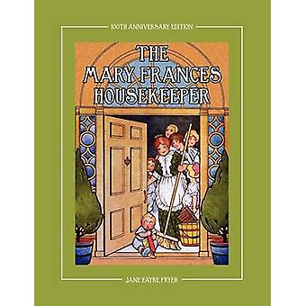 The Mary Frances Housekeeper 100th Anniversary Edition A StoryInstruction Housekeeping Book with Paper Dolls Doll House Plans and Patterns for Chil by Fryer & Jane Eayre