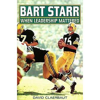 Bart Starr When Leadership Mattered by Claerbaut & David