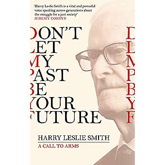 Don't Let My Past Be Your Future - A Call to Arms von Harry Leslie Smit