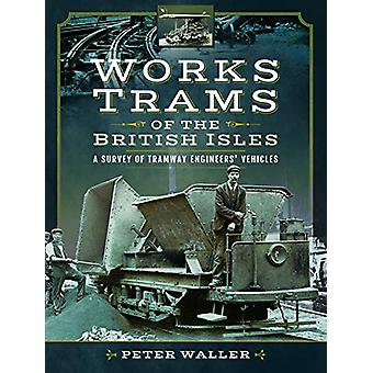 Works Trams of the British Isles - A Survey of Tramway Engineers' Vehi