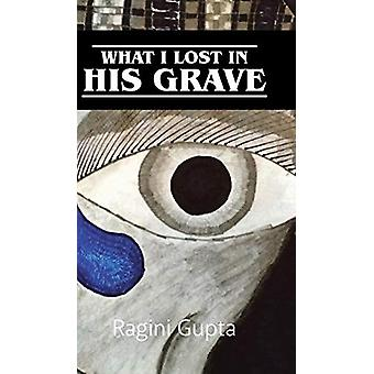 What I Lost in His Grave by Ragini Gupta - 9781482884142 Book
