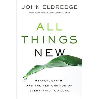 All Things New  Heaven Earth and the Restoration of Everything You Love by John Eldredge