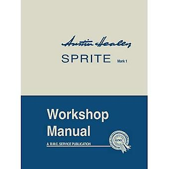 Austin Healey Sprite, Mk.I Workshop Manual (Official Workshop Manuals): General Data and Maintenance - Covers All Components and Drawings for the Frog-eye Sprite