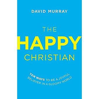 Die glücklicher Christ zehn Möglichkeiten, um eine freudige Gläubige in einer düsteren Welt von Murray & David