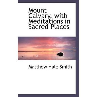 Mount Calvary with Meditations in Sacred Places by Smith & Matthew Hale