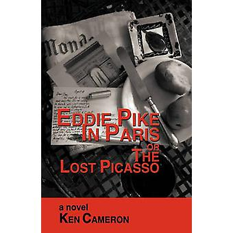 Eddie Pike in Paris or the Lost Picasso A Novel by Ken Cameron by Ken Cameron & Cameron