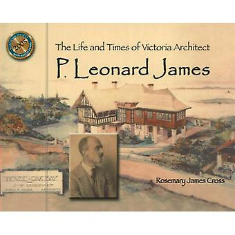 The Life and Times of Victoria Architect P. Leonard James by Rosemary