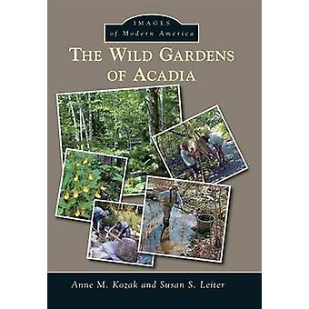 The Wild Gardens of Acadia by Anne M Kozak - Susan S Leiter - 9781467
