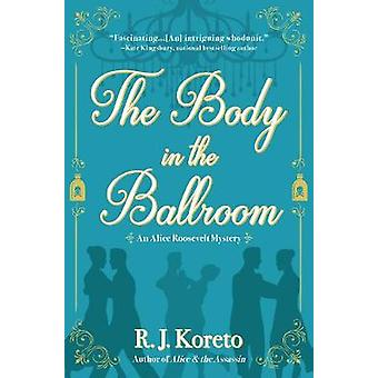 The Body in the Ballroom - An Alice Roosevelt Mystery by The Body in t