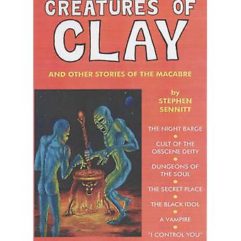 Creatures of Clay - And Other Stories of the Macabre by Stephen Sennit
