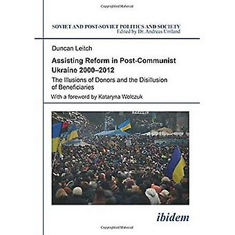 Assisting Reform in Post-Communist Ukraine 2000-2012 - The Illusions o