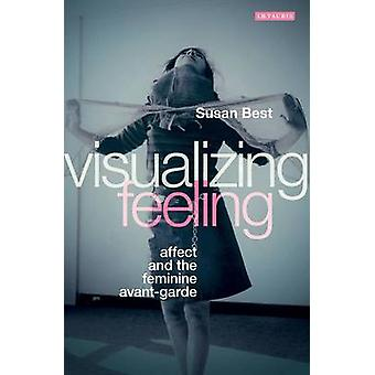 Visualizing Feeling - Affect and the Feminine Avant-garde by Susan Bes