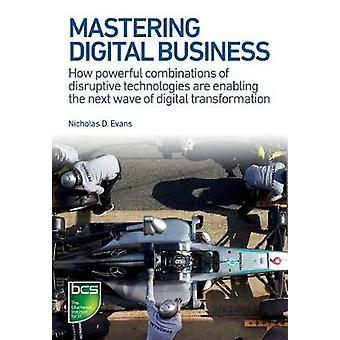 Mastering Digital Business How powerful combinations of disruptive technologies are enabling the next wave of digital transformation by Evans & Nicholas D