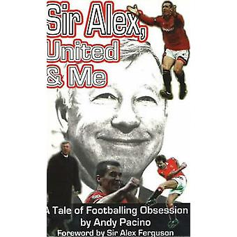 Sir Alex - United and Me - A Tale of Footballing Obsession by Andy Pac