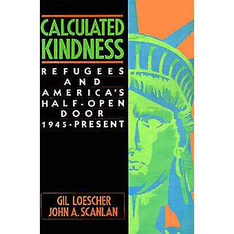 Calculated Kindness Refugees and Americas HalfOpen Door 1945 to the Present by Loescher & Gil