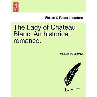 The Lady of Chateau Blanc. an Historical Romance. by Sparrow & Malcolm W.
