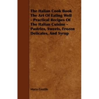 The Italian Cook Book the Art of Eating Well  Practical Recipes of the Italian Cuisine  Pastries Sweets Frozen Delicates and Syrup by Gentile & Maria