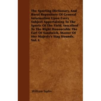 The Sporting Dictionary And Rural Repository Of General Information Upon Every Subject Appertaining To The Sports Of The Field. Inscribed To The Right Honourable The Earl Of Sandwich Master Of Her M by Taplin & William