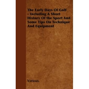 The Early Days of Golf  Including a Short History of the Sport and Some Tips on Technique and Equipment by Various