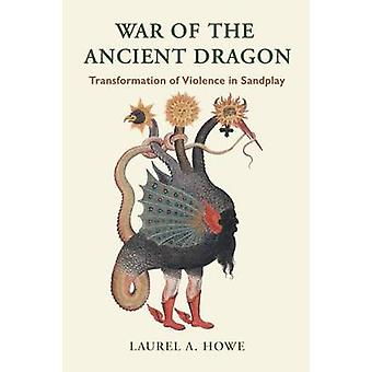 War of the Ancient Dragon Transformation of Violence in Sandplay by Howe & Laurel A