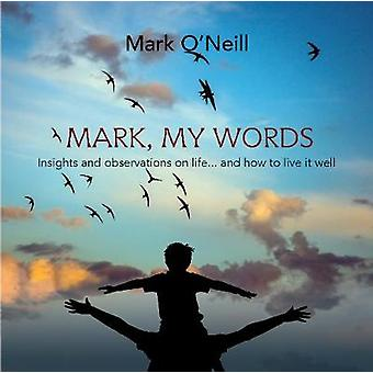 Mark My Words Insights and Observations on life... and how to live it well by ONeill & Mark
