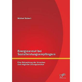 Energiearmut bei Sozialleistungsempfngern Eine Betrachtung der Ursachen und mgliche Lsungsanstze by Hubert & Michael