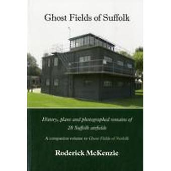 Ghost Fields of Suffolk  History Plans and Photographed Remains of 28 Suffolk Airfields by Roderick McKenzie