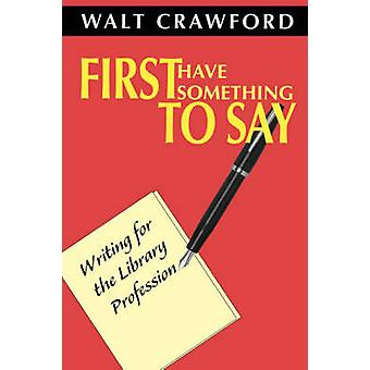First Have Something to Say - Writing for the Library Profession - 978