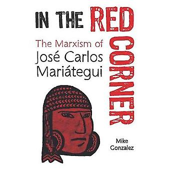 In The Red Corner - The Marxism of Jose Carlos Mariategui by Mike Gonz