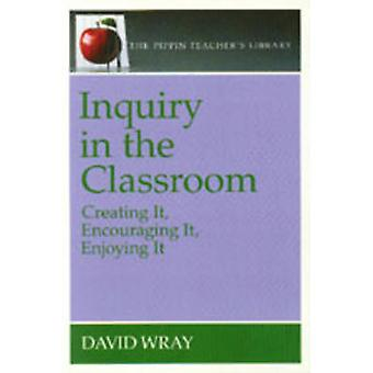 Inquiry in the Classroom - Creating it - Encouraging it - Enjoying it